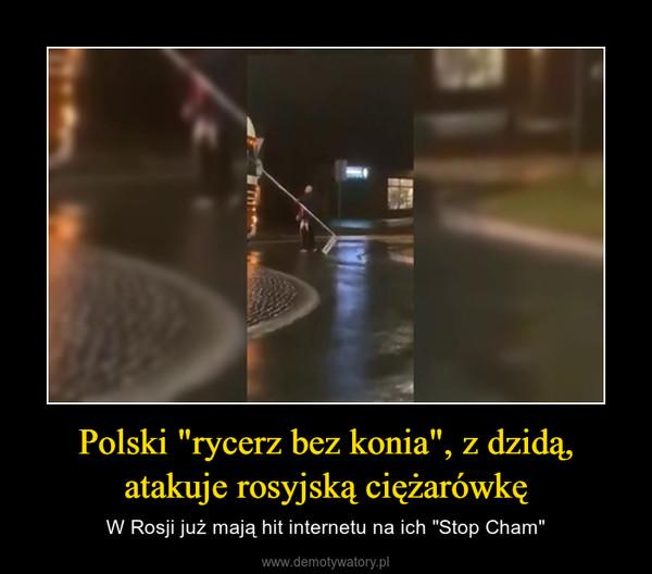 """Polski """"rycerz bez konia"""", z dzidą, atakuje rosyjską ciężarówkę – W Rosji już mają hit internetu na ich """"Stop Cham"""""""
