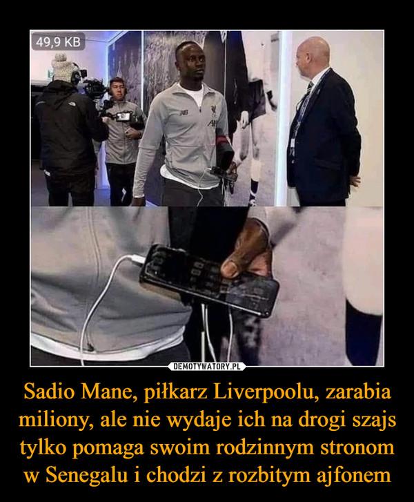 Sadio Mane, piłkarz Liverpoolu, zarabia miliony, ale nie wydaje ich na drogi szajs tylko pomaga swoim rodzinnym stronom w Senegalu i chodzi z rozbitym ajfonem –