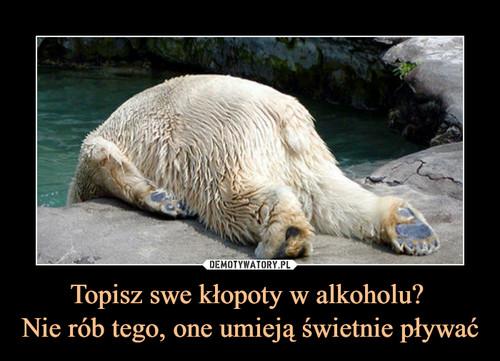Topisz swe kłopoty w alkoholu?  Nie rób tego, one umieją świetnie pływać