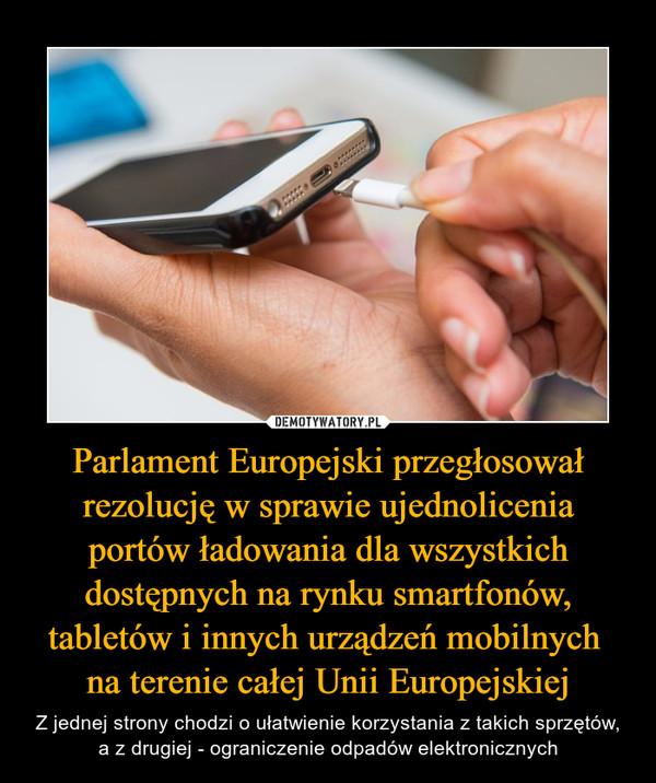 Parlament Europejski przegłosował rezolucję w sprawie ujednolicenia portów ładowania dla wszystkich dostępnych na rynku smartfonów, tabletów i innych urządzeń mobilnych na terenie całej Unii Europejskiej – Z jednej strony chodzi o ułatwienie korzystania z takich sprzętów, a z drugiej - ograniczenie odpadów elektronicznych