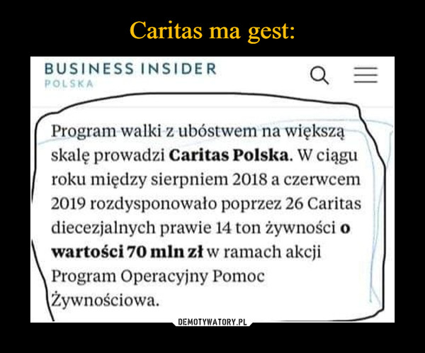–  BUSINESS INSIDER Program walid z ubóstwem na większa skalę prowadzi Caritas Polska. W ciągu roku między sierpniem 2018 a czerwcem 2019 rozdysponowało poprzez 26 Caritas diecezjalnych prawie 14 ton żywności o \ wartości 70 mln zi w ramach akcji Program Operacyjny Pomoc Żywnościowa.