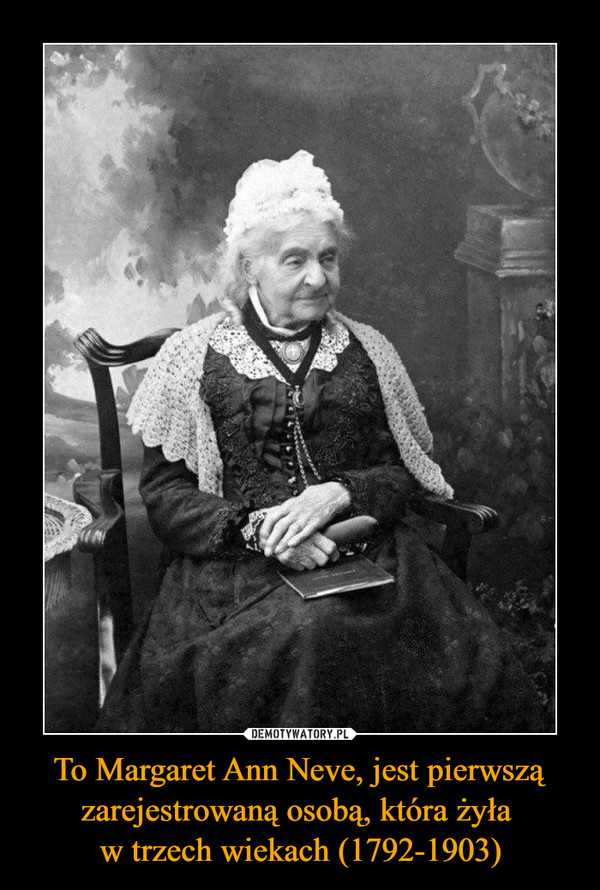 To Margaret Ann Neve, jest pierwszą zarejestrowaną osobą, która żyła w trzech wiekach (1792-1903) –