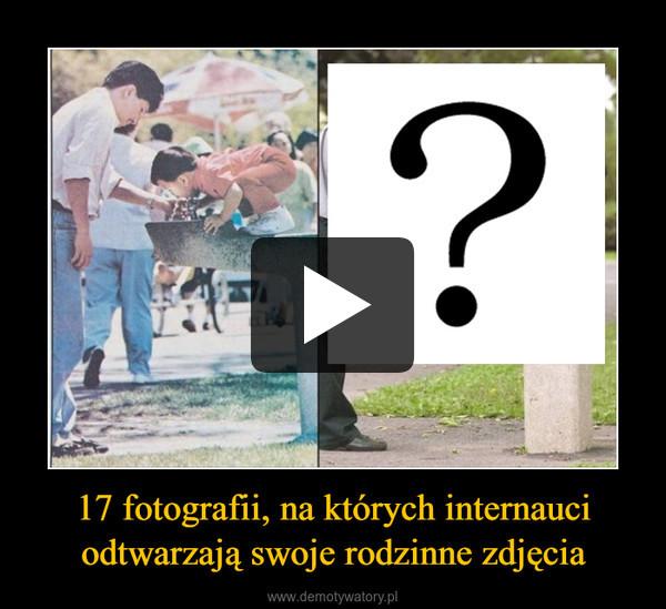 17 fotografii, na których internauci odtwarzają swoje rodzinne zdjęcia –