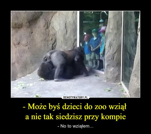 - Może byś dzieci do zoo wziął a nie tak siedzisz przy kompie – - No to wziąłem...
