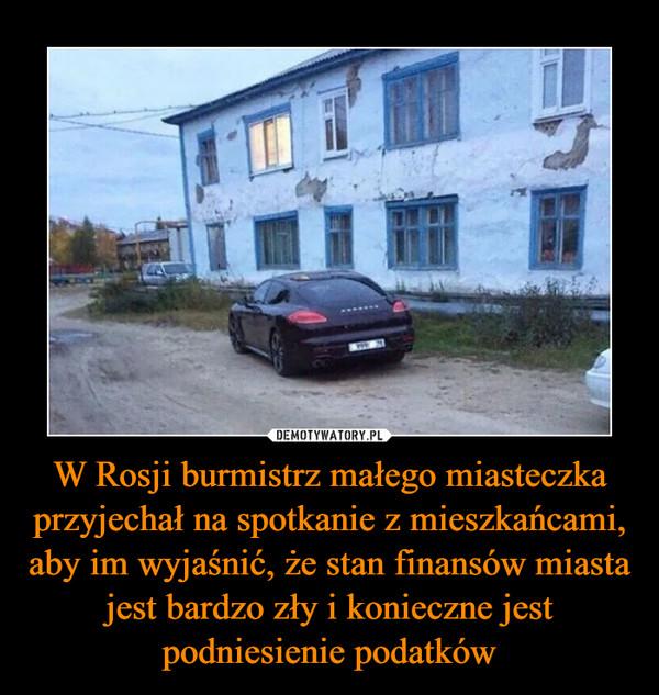 W Rosji burmistrz małego miasteczka przyjechał na spotkanie z mieszkańcami, aby im wyjaśnić, że stan finansów miasta jest bardzo zły i konieczne jest podniesienie podatków –
