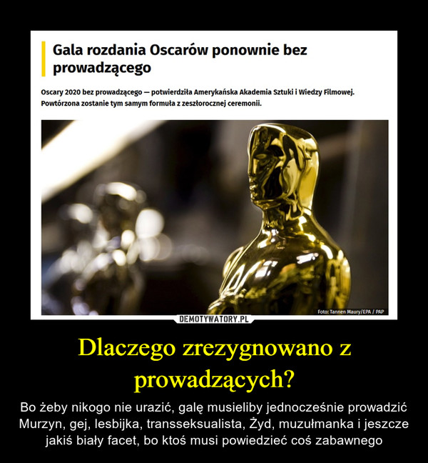 Dlaczego zrezygnowano z prowadzących? – Bo żeby nikogo nie urazić, galę musieliby jednocześnie prowadzić Murzyn, gej, lesbijka, transseksualista, Żyd, muzułmanka i jeszcze jakiś biały facet, bo ktoś musi powiedzieć coś zabawnego Gala rozdania Oscarów ponownie bez prowadzącego Oscary 2020 bez prowadzącego — potwierdziła Amerykańska Akademia Sztuki i Wiedzy Filmowej. Powtórzona zostanie tym samym formuła z zeszłorocznej ceremonii.