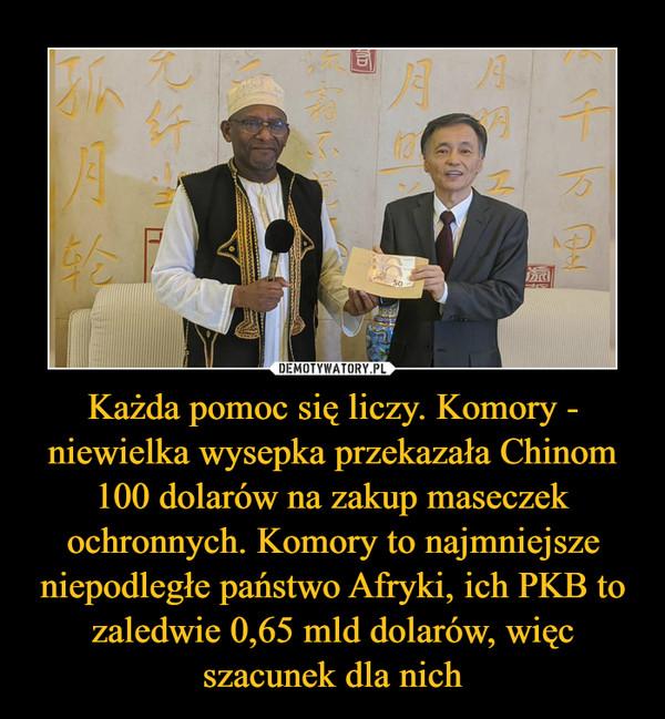 Każda pomoc się liczy. Komory - niewielka wysepka przekazała Chinom 100 dolarów na zakup maseczek ochronnych. Komory to najmniejsze niepodległe państwo Afryki, ich PKB to zaledwie 0,65 mld dolarów, więc szacunek dla nich –
