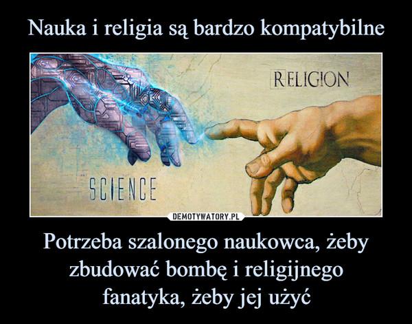 Potrzeba szalonego naukowca, żeby zbudować bombę i religijnegofanatyka, żeby jej użyć –