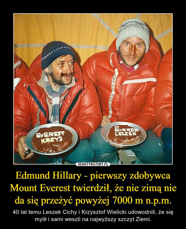 Edmund Hillary - pierwszy zdobywca Mount Everest twierdził, że nie zimą nie da się przeżyć powyżej 7000 m n.p.m. – 40 lat temu Leszek Cichy i Krzysztof Wielicki udowodnili, że się mylił i sami weszli na najwyższy szczyt Ziemi.