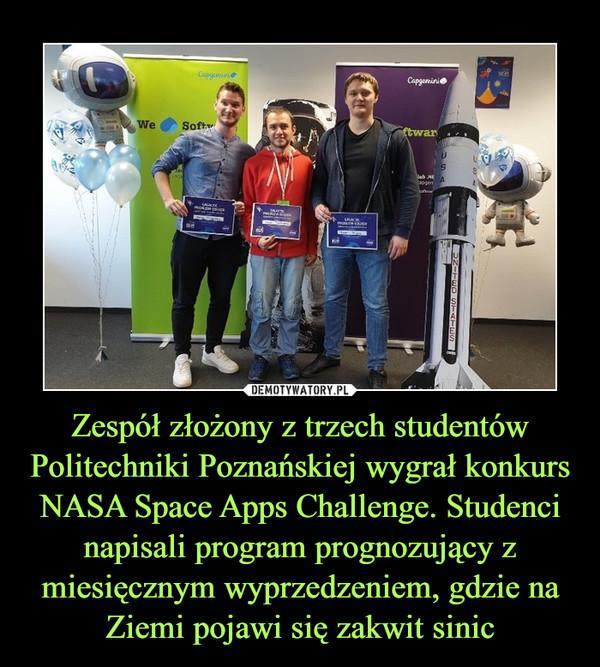 Zespół złożony z trzech studentów Politechniki Poznańskiej wygrał konkurs NASA Space Apps Challenge. Studenci napisali program prognozujący z miesięcznym wyprzedzeniem, gdzie na Ziemi pojawi się zakwit sinic –