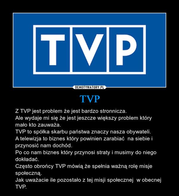TVP – Z TVP jest problem że jest bardzo stronnicza. Ale wydaje mi się że jest jeszcze większy problem który mało kto zauważa. TVP to spółka skarbu państwa znaczy nasza obywateli. A telewizja to biznes który powinien zarabiać  na siebie i przynosić nam dochód. Po co nam biznes który przynosi straty i musimy do niego dokładać. Często obrońcy TVP mówią że spełnia ważną rolę misje społeczną. Jak uważacie ile pozostało z tej misji społecznej  w obecnej TVP.