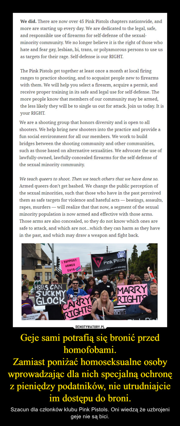 Geje sami potrafią się bronić przed homofobami.Zamiast poniżać homoseksualne osoby wprowadzając dla nich specjalną ochronę z pieniędzy podatników, nie utrudniajcie im dostępu do broni. – Szacun dla członków klubu Pink Pistols. Oni wiedzą że uzbrojeni geje nie są bici.