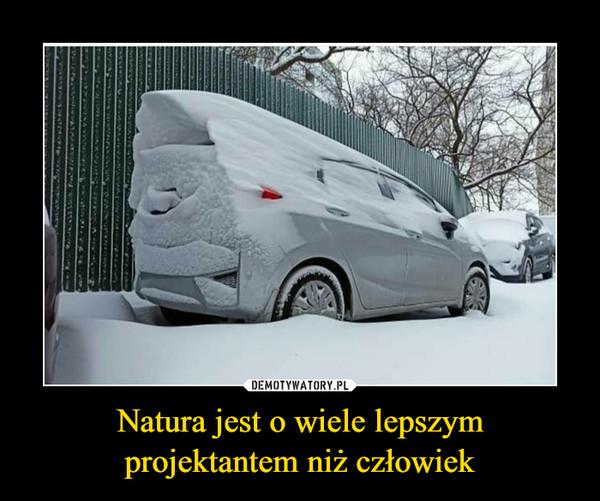 Natura jest o wiele lepszym projektantem niż człowiek –