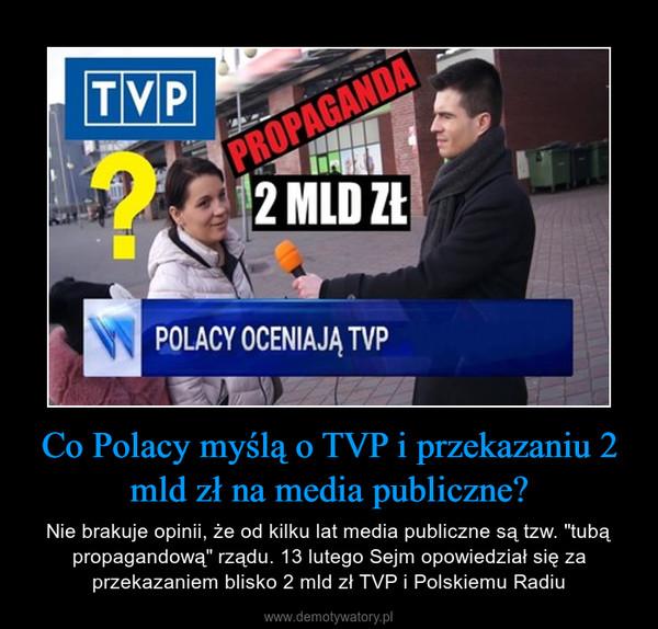 """Co Polacy myślą o TVP i przekazaniu 2 mld zł na media publiczne? – Nie brakuje opinii, że od kilku lat media publiczne są tzw. """"tubą propagandową"""" rządu. 13 lutego Sejm opowiedział się za przekazaniem blisko 2 mld zł TVP i Polskiemu Radiu"""