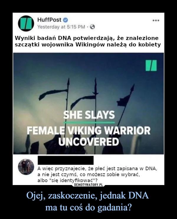 Ojej, zaskoczenie, jednak DNA ma tu coś do gadania? –  HuffPost Wyniki badań DNA potwierdzają, że znalezione szczątki wojownika Wikingów należą do kobiety She slays Female viking warrior uncovered A więc przyznajecie, że płeć jest zapisana w DNA, a nie jest czymś co możesz sobie wybrać, albo się identyfikować?