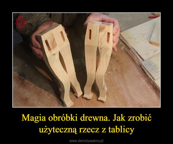 Magia obróbki drewna. Jak zrobić użyteczną rzecz z tablicy –