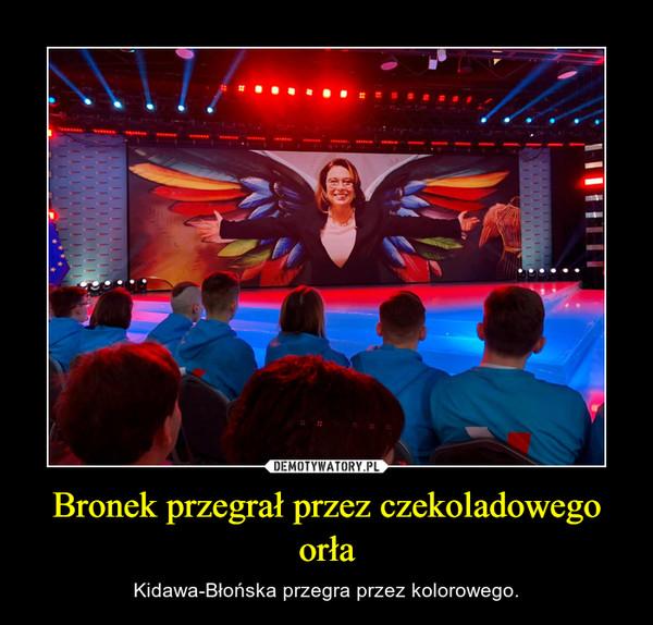 Bronek przegrał przez czekoladowego orła – Kidawa-Błońska przegra przez kolorowego.