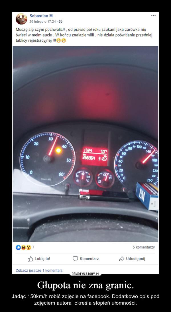 Głupota nie zna granic. – Jadąc 150km/h robić zdjęcie na facebook. Dodatkowo opis pod zdjęciem autora  określa stopień ułomności.
