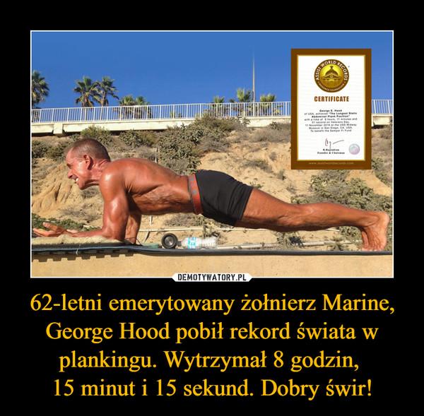 62-letni emerytowany żołnierz Marine, George Hood pobił rekord świata w plankingu. Wytrzymał 8 godzin, 15 minut i 15 sekund. Dobry świr! –