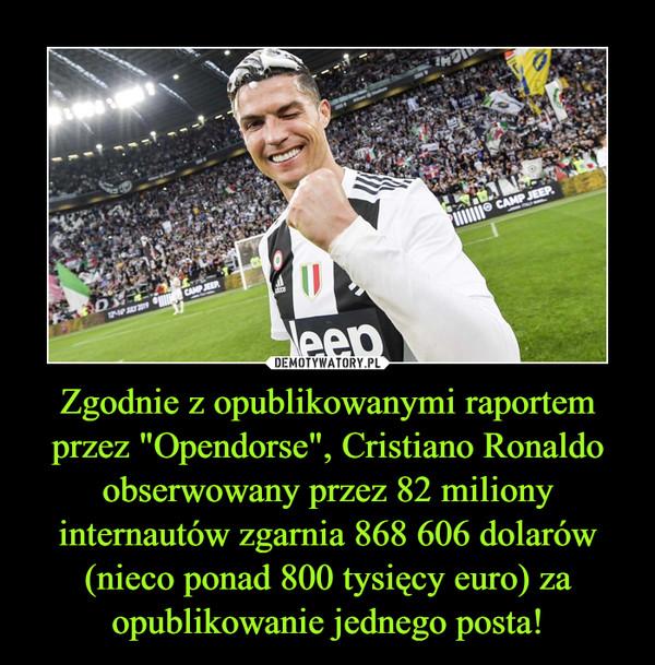 """Zgodnie z opublikowanymi raportem przez """"Opendorse"""", Cristiano Ronaldo obserwowany przez 82 miliony internautów zgarnia 868 606 dolarów (nieco ponad 800 tysięcy euro) za opublikowanie jednego posta! –"""