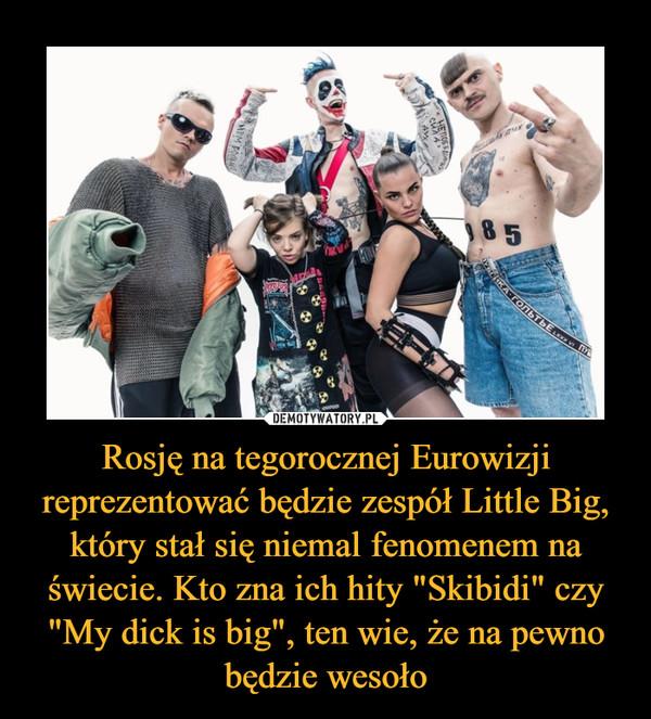 """Rosję na tegorocznej Eurowizji reprezentować będzie zespół Little Big, który stał się niemal fenomenem na świecie. Kto zna ich hity """"Skibidi"""" czy """"My dick is big"""", ten wie, że na pewno będzie wesoło –"""