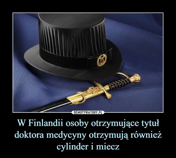 W Finlandii osoby otrzymujące tytuł doktora medycyny otrzymują również cylinder i miecz –