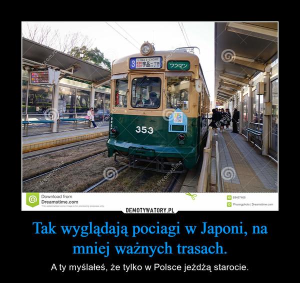 Tak wyglądają pociagi w Japoni, na mniej ważnych trasach. – A ty myślałeś, że tylko w Polsce jeżdżą starocie.