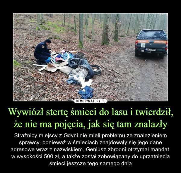 Wywiózł stertę śmieci do lasu i twierdził, że nie ma pojęcia, jak się tam znalazły – Strażnicy miejscy z Gdyni nie mieli problemu ze znalezieniem sprawcy, ponieważ w śmieciach znajdowały się jego dane adresowe wraz z nazwiskiem. Geniusz zbrodni otrzymał mandat w wysokości 500 zł, a także został zobowiązany do uprzątnięcia śmieci jeszcze tego samego dnia