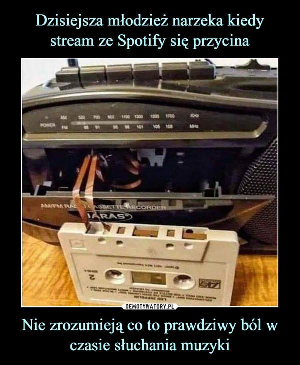 Nie zrozumieją co to prawdziwy ból w czasie słuchania muzyki –