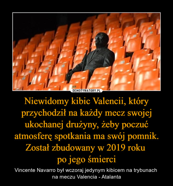 Niewidomy kibic Valencii, który przychodził na każdy mecz swojej ukochanej drużyny, żeby poczuć atmosferę spotkania ma swój pomnik. Został zbudowany w 2019 roku po jego śmierci – Vincente Navarro był wczoraj jedynym kibicem na trybunach na meczu Valencia - Atalanta