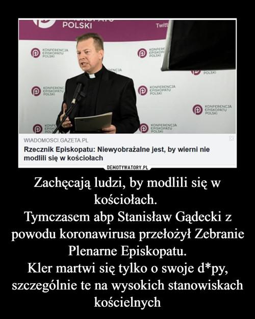 Zachęcają ludzi, by modlili się w kościołach.  Tymczasem abp Stanisław Gądecki z powodu koronawirusa przełożył Zebranie Plenarne Episkopatu. Kler martwi się tylko o swoje d*py, szczególnie te na wysokich stanowiskach kościelnych