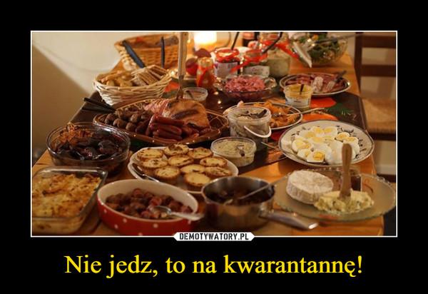Nie jedz, to na kwarantannę! –