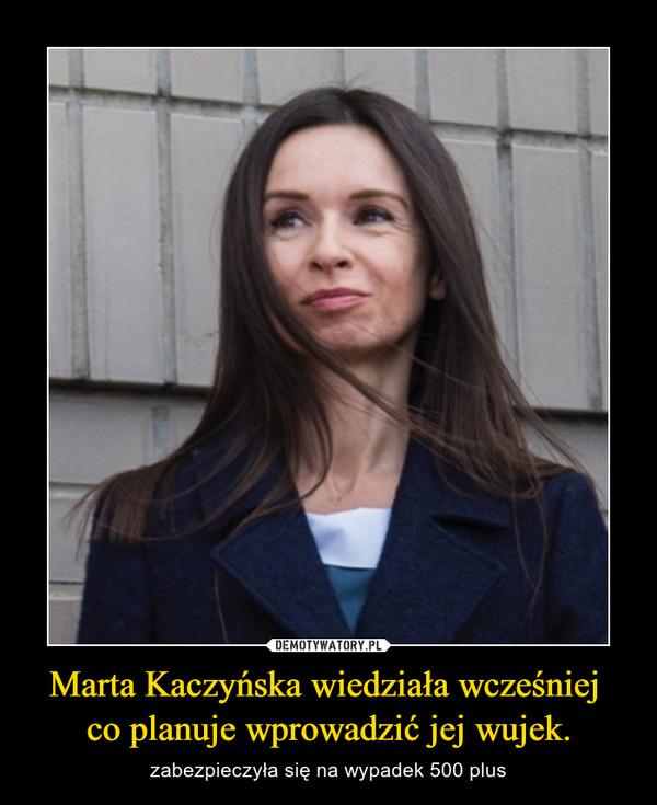 Marta Kaczyńska wiedziała wcześniej  co planuje wprowadzić jej wujek. – zabezpieczyła się na wypadek 500 plus