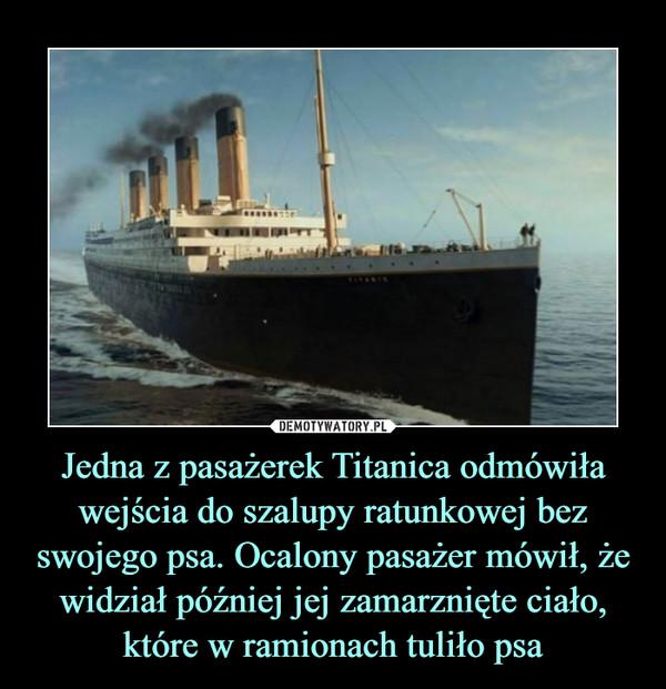 Jedna z pasażerek Titanica odmówiła wejścia do szalupy ratunkowej bez swojego psa. Ocalony pasażer mówił, że widział później jej zamarznięte ciało, które w ramionach tuliło psa –