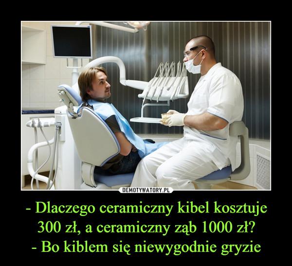 - Dlaczego ceramiczny kibel kosztuje 300 zł, a ceramiczny ząb 1000 zł?- Bo kiblem się niewygodnie gryzie –