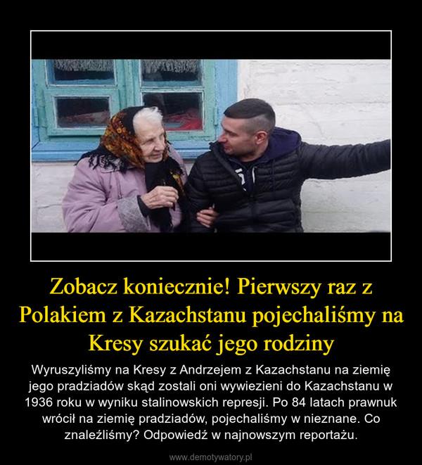 Zobacz koniecznie! Pierwszy raz z Polakiem z Kazachstanu pojechaliśmy na Kresy szukać jego rodziny – Wyruszyliśmy na Kresy z Andrzejem z Kazachstanu na ziemię jego pradziadów skąd zostali oni wywiezieni do Kazachstanu w 1936 roku w wyniku stalinowskich represji. Po 84 latach prawnuk wrócił na ziemię pradziadów, pojechaliśmy w nieznane. Co znaleźliśmy? Odpowiedź w najnowszym reportażu.