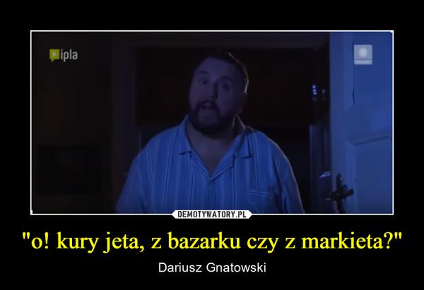 """""""o! kury jeta, z bazarku czy z markieta?"""" – Dariusz Gnatowski"""