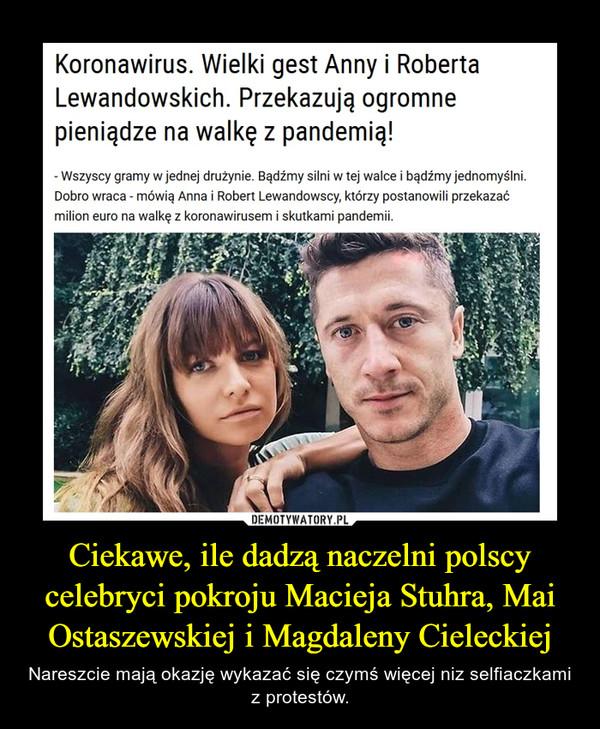 Ciekawe, ile dadzą naczelni polscy celebryci pokroju Macieja Stuhra, Mai Ostaszewskiej i Magdaleny Cieleckiej – Nareszcie mają okazję wykazać się czymś więcej niz selfiaczkami z protestów.