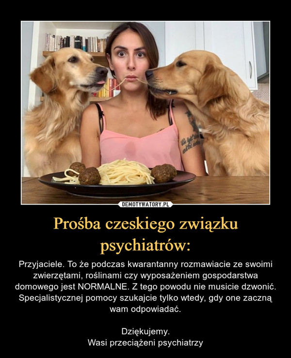 Prośba czeskiego związku psychiatrów: – Przyjaciele. To że podczas kwarantanny rozmawiacie ze swoimi zwierzętami, roślinami czy wyposażeniem gospodarstwa domowego jest NORMALNE. Z tego powodu nie musicie dzwonić. Specjalistycznej pomocy szukajcie tylko wtedy, gdy one zaczną wam odpowiadać.Dziękujemy.Wasi przeciążeni psychiatrzy