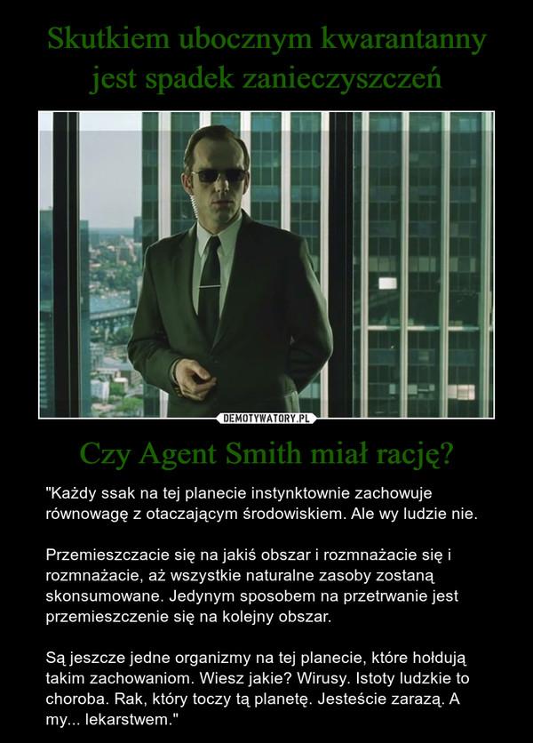 """Czy Agent Smith miał rację? – """"Każdy ssak na tej planecie instynktownie zachowuje równowagę z otaczającym środowiskiem. Ale wy ludzie nie.Przemieszczacie się na jakiś obszar i rozmnażacie się i rozmnażacie, aż wszystkie naturalne zasoby zostaną skonsumowane. Jedynym sposobem na przetrwanie jest przemieszczenie się na kolejny obszar. Są jeszcze jedne organizmy na tej planecie, które hołdują takim zachowaniom. Wiesz jakie? Wirusy. Istoty ludzkie to choroba. Rak, który toczy tą planetę. Jesteście zarazą. A my... lekarstwem."""""""