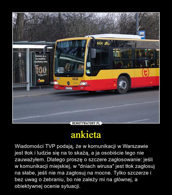 """ankieta – Wiadomości TVP podają, że w komunikacji w Warszawie jest tłok i ludzie się na to skażą, a ja osobiście tego nie zauważyłem. Dlatego proszę o szczere zagłosowanie: jeśli w komunikacji miejskiej, w """"dniach wirusa"""" jest tłok zagłosuj na słabe, jeśli nie ma zagłosuj na mocne. Tylko szczerze i bez uwag o żebraniu, bo nie zależy mi na głównej, a obiektywnej ocenie sytuacji."""