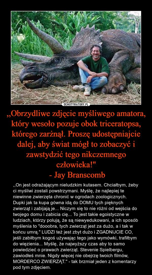 """,,Obrzydliwe zdjęcie myśliwego amatora, który wesoło pozuje obok triceratopsa, którego zarżnął. Proszę udostępniajcie dalej, aby świat mógł to zobaczyć i zawstydzić tego nikczemnego człowieka!'' - Jay Branscomb – ,,On jest odrażającym nieludzkim kutasem. Chciałbym, żeby ci myśliwi zostali powstrzymani. Myślę, że najlepiej te niewinne zwierzęta chronić w ogrodach zoologicznych. Dupki jak ta kupa gówna idą do DOMU tych pięknych zwierząt i zabijają je... Niczym się to nie różni od wejścia do twojego domu i zabicia cię... To jest takie egoistyczne w ludziach, którzy polują, że są niewyedukowani, a ich sposób myślenia to """"dooobra, tych zwierząt jest za dużo, a i tak w końcu umrą."""" LUDZI też jest zbyt dużo i ZGADNIJCIE CO, jeśli zabiłbym kogoś używając tego jako wymówki, trafiłbym do więzienia... Myślę, że najwyższy czas aby to samo powiedzieć o prawach zwierząt. Stevenie Spielbergu, zawiodłeś mnie. Nigdy więcej nie obejrzę twoich filmów, MORDERCO ZWIERZĄT.'' - tak brzmiał jeden z komentarzy pod tym zdjęciem."""
