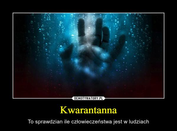 Kwarantanna – To sprawdzian ile człowieczeństwa jest w ludziach