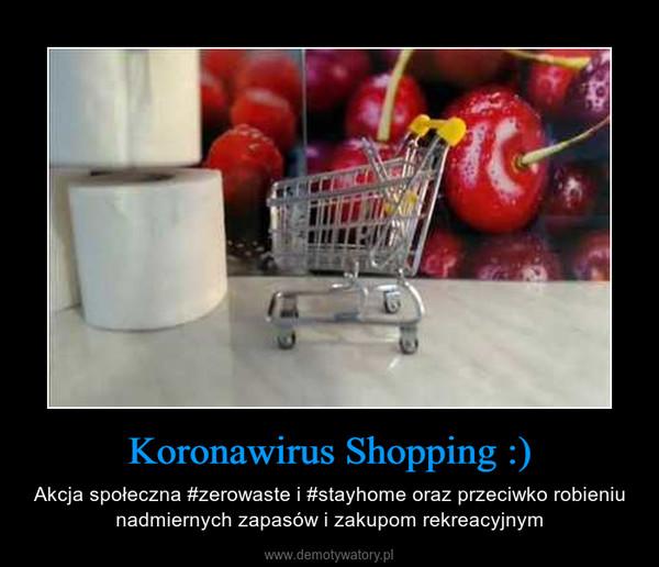 Koronawirus Shopping :) – Akcja społeczna #zerowaste i #stayhome oraz przeciwko robieniu nadmiernych zapasów i zakupom rekreacyjnym