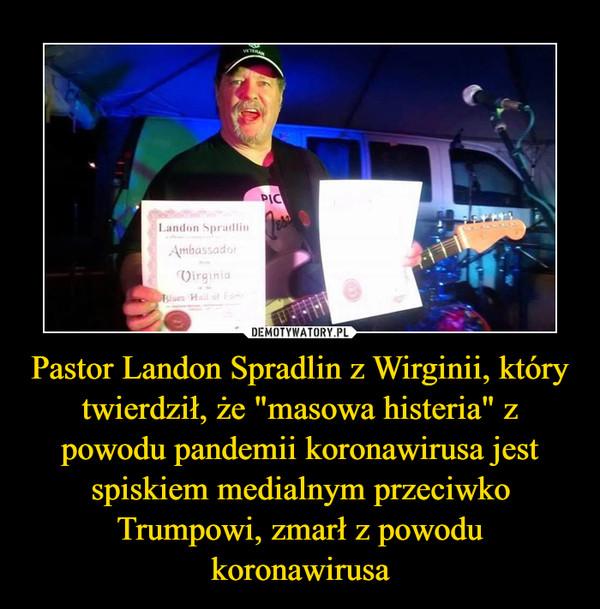 """Pastor Landon Spradlin z Wirginii, który twierdził, że """"masowa histeria"""" z powodu pandemii koronawirusa jest spiskiem medialnym przeciwko Trumpowi, zmarł z powodu koronawirusa –"""