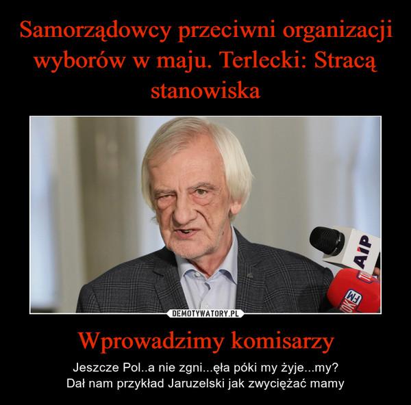 Wprowadzimy komisarzy – Jeszcze Pol..a nie zgni...ęła póki my żyje...my?Dał nam przykład Jaruzelski jak zwyciężać mamy