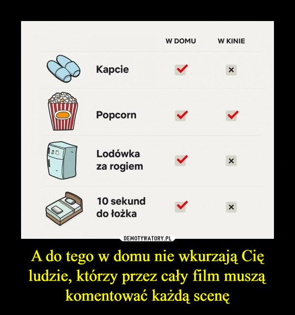 A do tego w domu nie wkurzają Cię ludzie, którzy przez cały film muszą komentować każdą scenę –  kapcie w domu w kinie popcorn lodówka za rogiem 10 sekund do łóżka