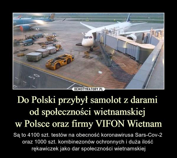 Do Polski przybył samolot z darami od społeczności wietnamskiej w Polsce oraz firmy VIFON Wietnam – Są to 4100 szt. testów na obecność koronawirusa Sars-Cov-2 oraz 1000 szt. kombinezonów ochronnych i duża ilość rękawiczek jako dar społeczności wietnamskiej