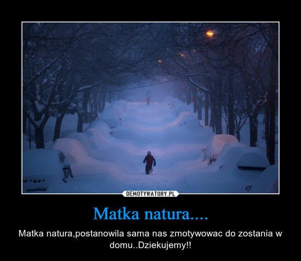 Matka natura.... – Matka natura,postanowila sama nas zmotywowac do zostania w domu..Dziekujemy!!