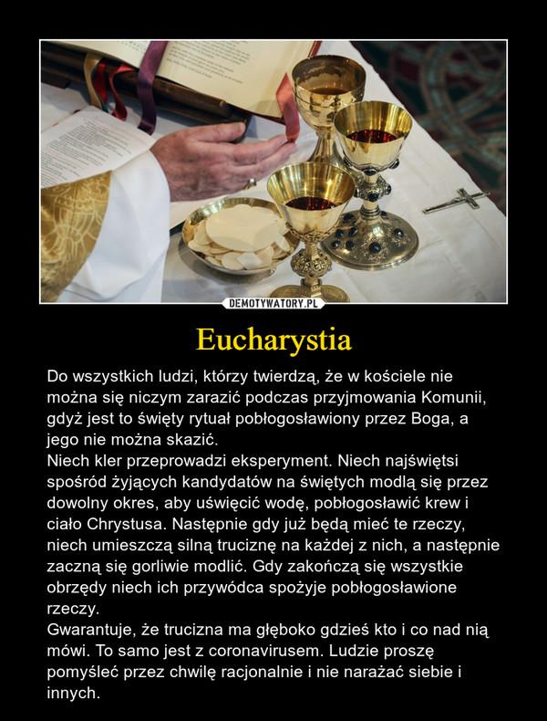 Eucharystia – Do wszystkich ludzi, którzy twierdzą, że w kościele nie można się niczym zarazić podczas przyjmowania Komunii, gdyż jest to święty rytuał pobłogosławiony przez Boga, a jego nie można skazić. Niech kler przeprowadzi eksperyment. Niech najświętsi spośród żyjących kandydatów na świętych modlą się przez dowolny okres, aby uświęcić wodę, pobłogosławić krew i ciało Chrystusa. Następnie gdy już będą mieć te rzeczy, niech umieszczą silną truciznę na każdej z nich, a następnie zaczną się gorliwie modlić. Gdy zakończą się wszystkie obrzędy niech ich przywódca spożyje pobłogosławione rzeczy.Gwarantuje, że trucizna ma głęboko gdzieś kto i co nad nią mówi. To samo jest z coronavirusem. Ludzie proszę pomyśleć przez chwilę racjonalnie i nie narażać siebie i innych.
